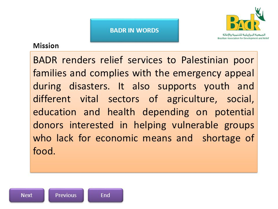 Brazilian Association for Development and Relief (BADR) is a non-profitable organization with authorization number of (8421), it has been established recently in Gaza Strip by Palestinians-Brazilians in Gaza for humanitarian purpose and it is considered as an independent body.