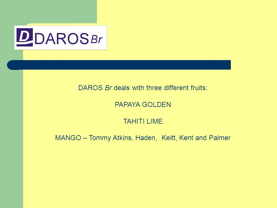 DAROS Br deals with three different fruits: PAPAYA GOLDEN TAHITI LIME MANGO – Tommy Atkins, Haden, Keitt, Kent and Palmer