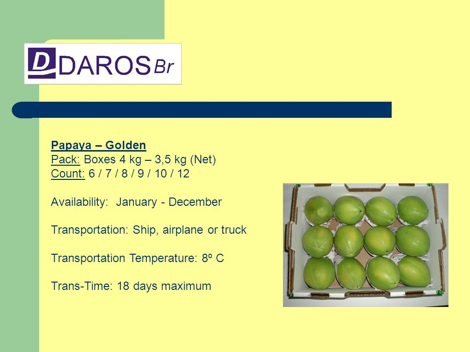 Papaya – Golden Pack: Boxes 4 kg – 3,5 kg (Net) Count: 6 / 7 / 8 / 9 / 10 / 12 Availability: January - December Transportation: Ship, airplane or truck Transportation Temperature: 8º C Trans-Time: 18 days maximum
