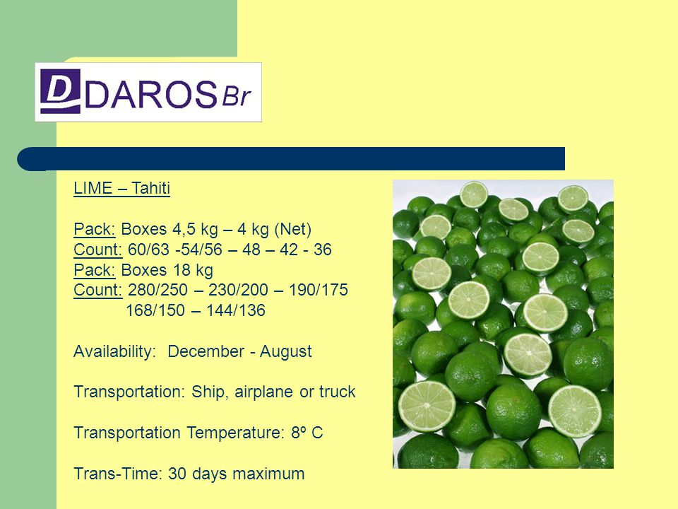 LIME – Tahiti Pack: Boxes 4,5 kg – 4 kg (Net) Count: 60/63 -54/56 – 48 – 42 - 36 Pack: Boxes 18 kg Count: 280/250 – 230/200 – 190/175 168/150 – 144/136 Availability: December - August Transportation: Ship, airplane or truck Transportation Temperature: 8º C Trans-Time: 30 days maximum