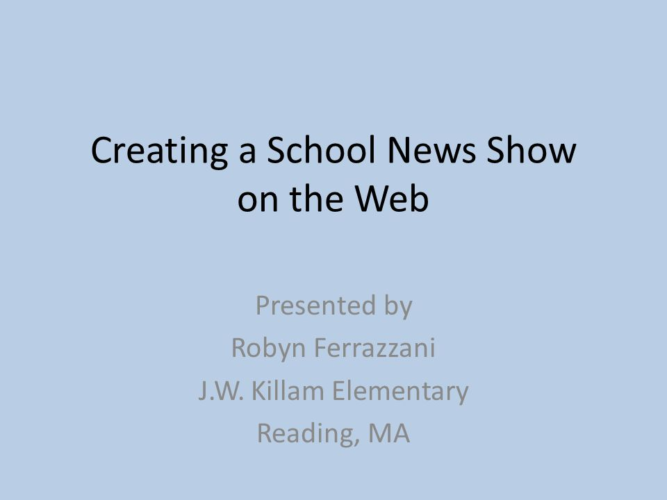 Creating a School News Show on the Web Presented by Robyn Ferrazzani J.W.
