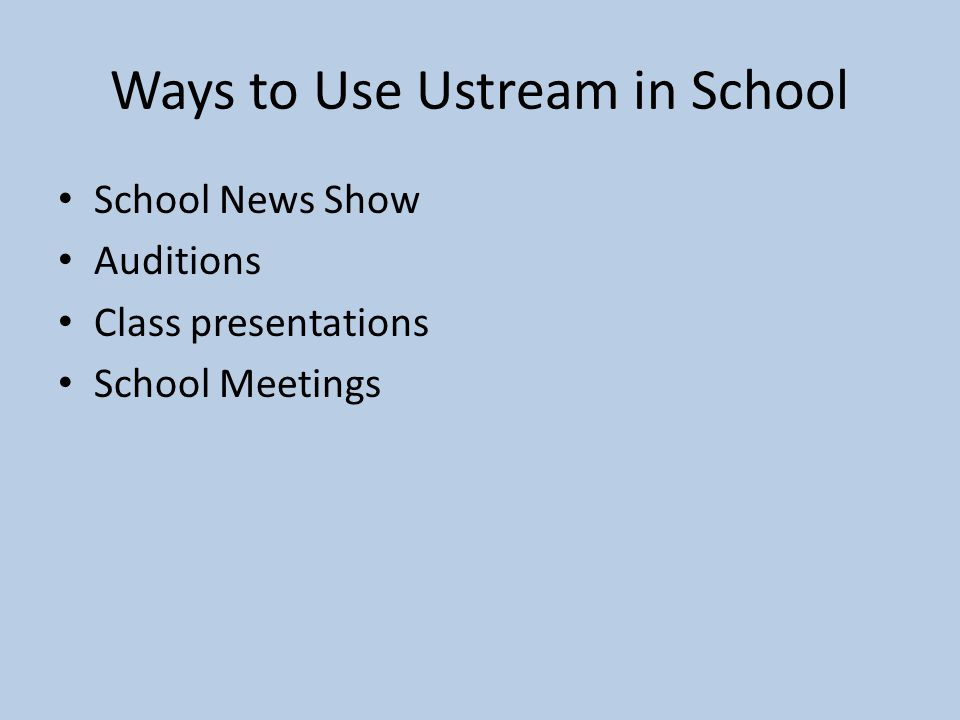 Ways to Use Ustream in School School News Show Auditions Class presentations School Meetings
