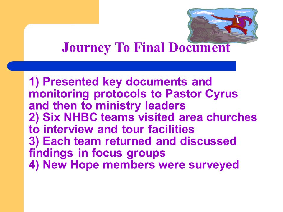 Journey To Final Document 1) Presented key documents and monitoring protocols to Pastor Cyrus and then to ministry leaders 2) Six NHBC teams visited area churches to interview and tour facilities 3) Each team returned and discussed findings in focus groups 4) New Hope members were surveyed