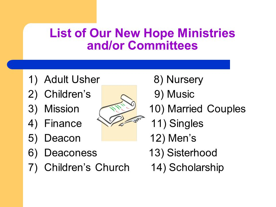 List of Our New Hope Ministries and/or Committees 1)Adult Usher 8) Nursery 2)Children's 9) Music 3)Mission 10) Married Couples 4)Finance 11) Singles 5)Deacon 12) Men's 6)Deaconess 13) Sisterhood 7)Children's Church 14) Scholarship