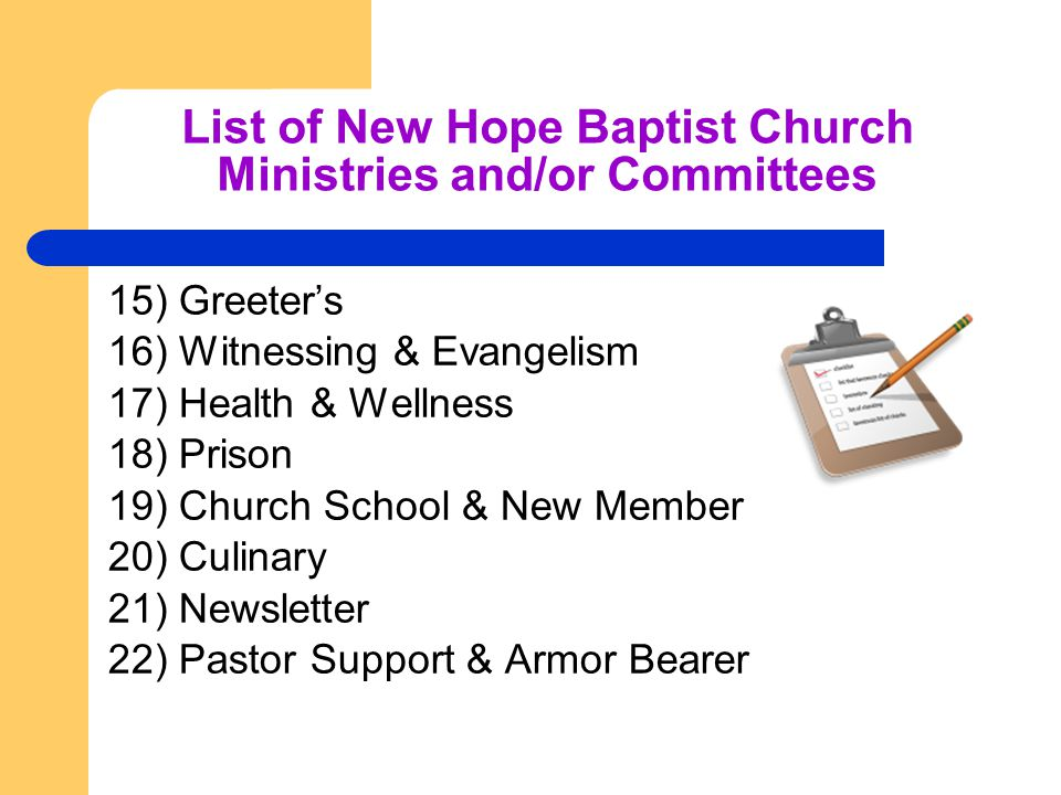 List of New Hope Baptist Church Ministries and/or Committees 15) Greeter's 16) Witnessing & Evangelism 17) Health & Wellness 18) Prison 19) Church School & New Member 20) Culinary 21) Newsletter 22) Pastor Support & Armor Bearer