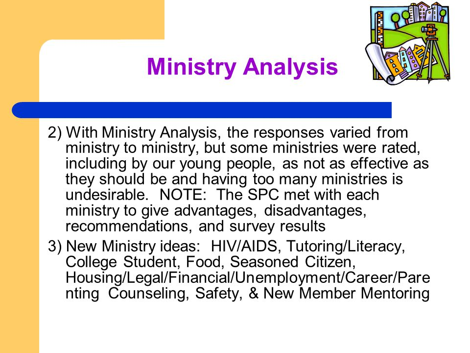 Ministry Analysis 2) With Ministry Analysis, the responses varied from ministry to ministry, but some ministries were rated, including by our young people, as not as effective as they should be and having too many ministries is undesirable.