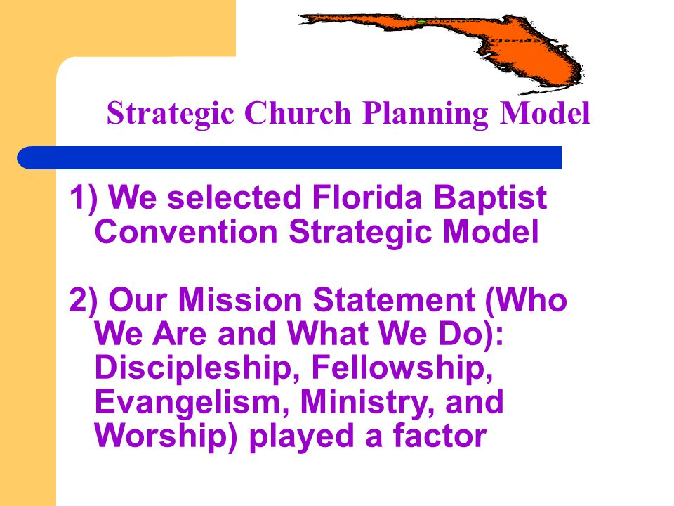 Strategic Church Planning Model 1) We selected Florida Baptist Convention Strategic Model 2) Our Mission Statement (Who We Are and What We Do): Discip