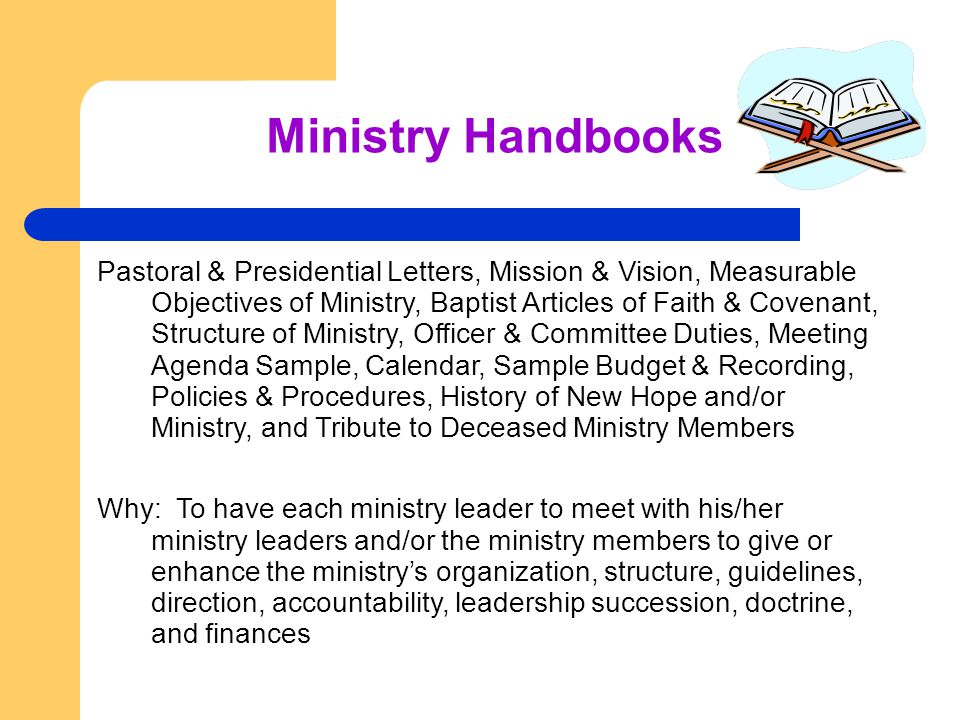 Ministry Handbooks Pastoral & Presidential Letters, Mission & Vision, Measurable Objectives of Ministry, Baptist Articles of Faith & Covenant, Structure of Ministry, Officer & Committee Duties, Meeting Agenda Sample, Calendar, Sample Budget & Recording, Policies & Procedures, History of New Hope and/or Ministry, and Tribute to Deceased Ministry Members Why: To have each ministry leader to meet with his/her ministry leaders and/or the ministry members to give or enhance the ministry's organization, structure, guidelines, direction, accountability, leadership succession, doctrine, and finances