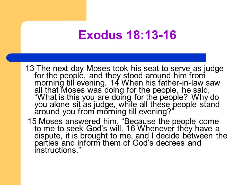 Exodus 18:13-16 13 The next day Moses took his seat to serve as judge for the people, and they stood around him from morning till evening. 14 When his