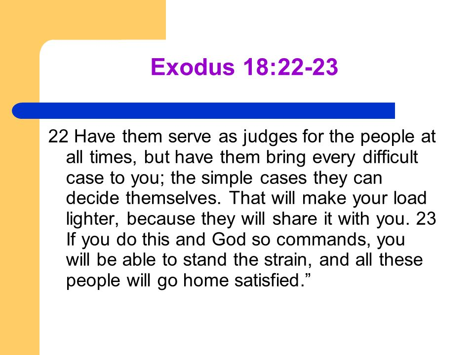 Exodus 18:22-23 22 Have them serve as judges for the people at all times, but have them bring every difficult case to you; the simple cases they can d