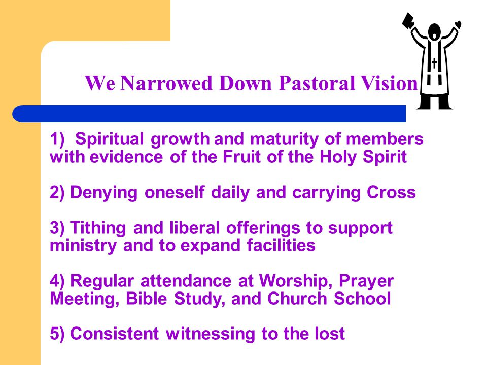 We Narrowed Down Pastoral Vision 1) Spiritual growth and maturity of members with evidence of the Fruit of the Holy Spirit 2) Denying oneself daily an