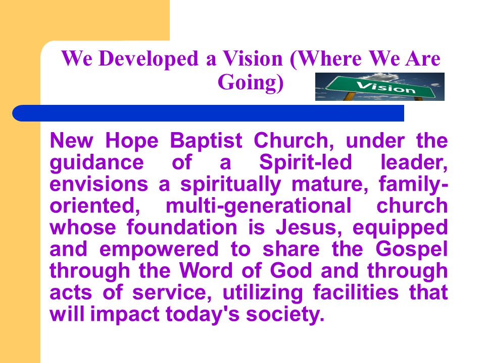 We Developed a Vision (Where We Are Going) New Hope Baptist Church, under the guidance of a Spirit-led leader, envisions a spiritually mature, family- oriented, multi-generational church whose foundation is Jesus, equipped and empowered to share the Gospel through the Word of God and through acts of service, utilizing facilities that will impact today s society.
