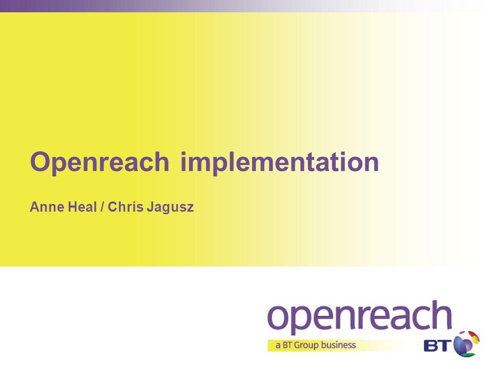 Openreach implementation Anne Heal / Chris Jagusz