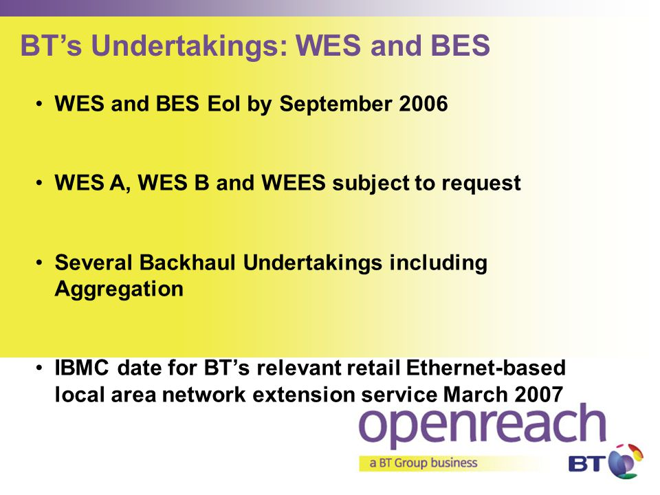 WES and BES EoI by September 2006 WES A, WES B and WEES subject to request Several Backhaul Undertakings including Aggregation IBMC date for BT's rele
