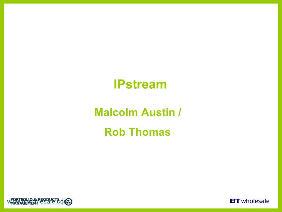 IPstream Malcolm Austin / Rob Thomas www.btwholesale.com