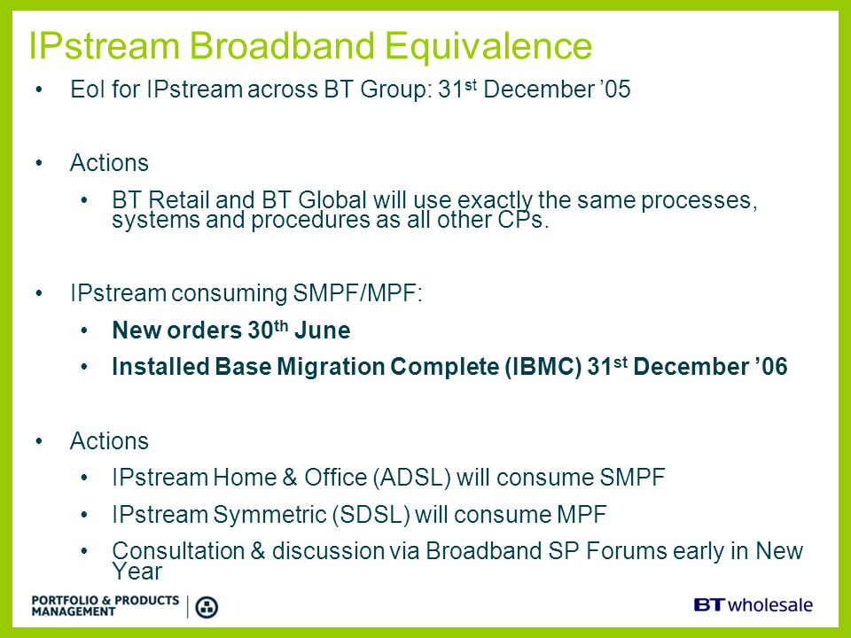 IPstream Broadband Equivalence EoI for IPstream across BT Group: 31 st December '05 Actions BT Retail and BT Global will use exactly the same processe