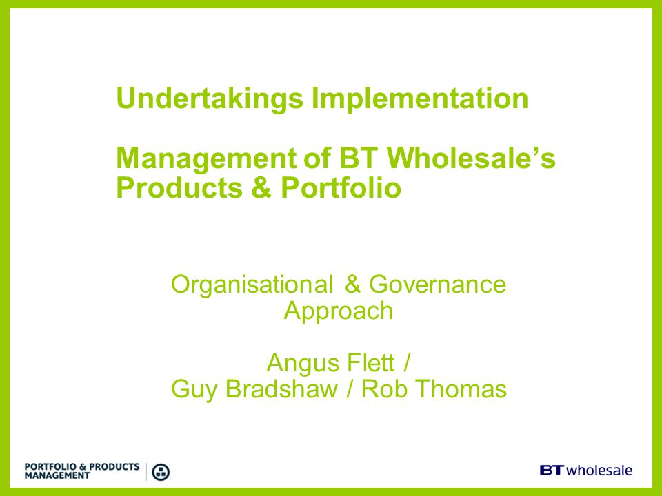 Undertakings Implementation Management of BT Wholesale's Products & Portfolio Organisational & Governance Approach Angus Flett / Guy Bradshaw / Rob Th