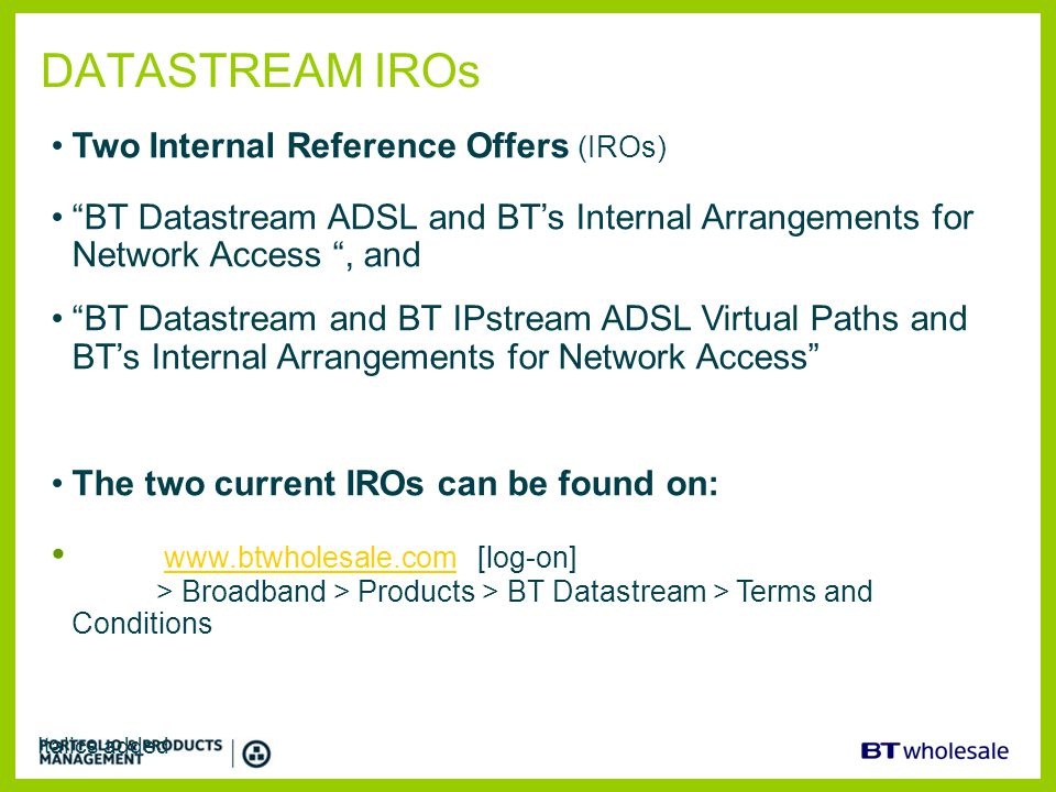 "DATASTREAM IROs Italics added Two Internal Reference Offers (IROs) ""BT Datastream ADSL and BT's Internal Arrangements for Network Access "", and ""BT Da"