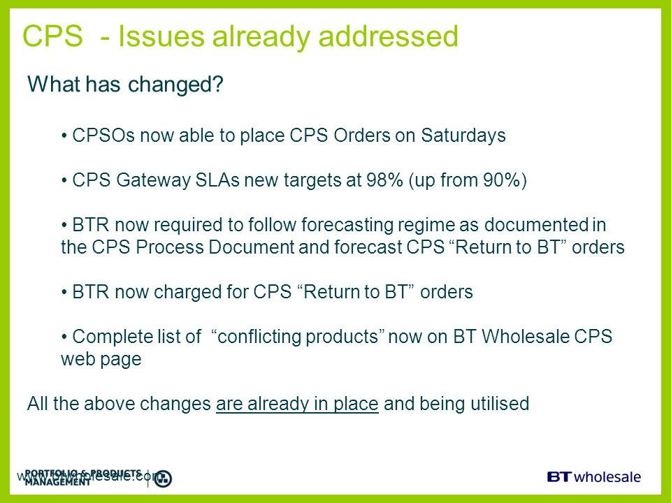CPS - Issues already addressed www.btwholesale.com What has changed? CPSOs now able to place CPS Orders on Saturdays CPS Gateway SLAs new targets at 9