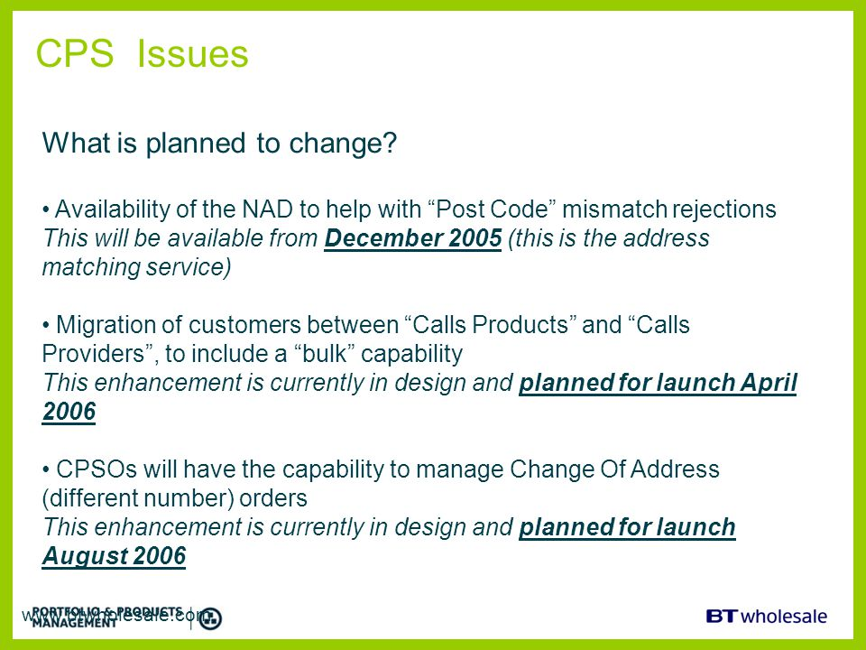 "CPS Issues www.btwholesale.com What is planned to change? Availability of the NAD to help with ""Post Code"" mismatch rejections This will be available"