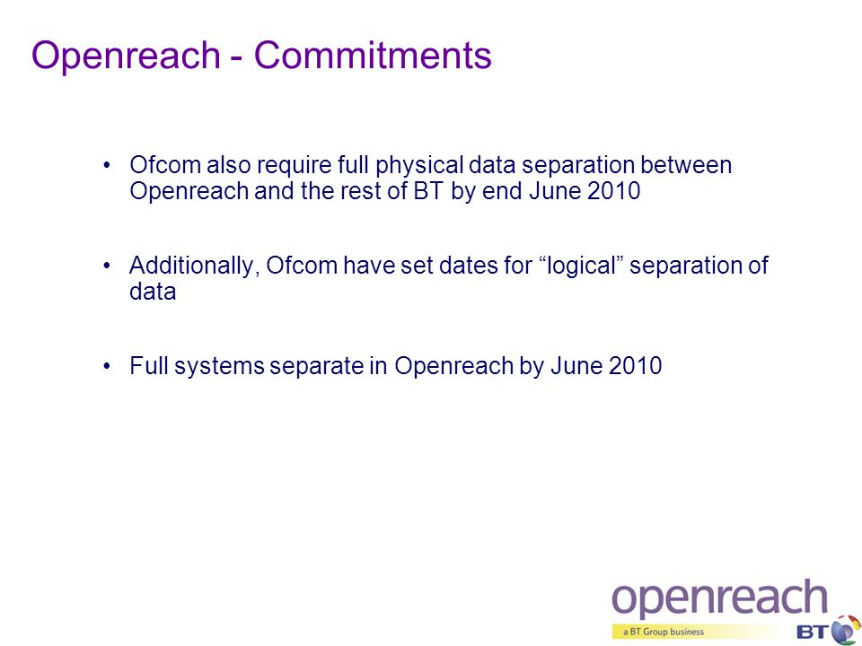 "Ofcom also require full physical data separation between Openreach and the rest of BT by end June 2010 Additionally, Ofcom have set dates for ""logical"