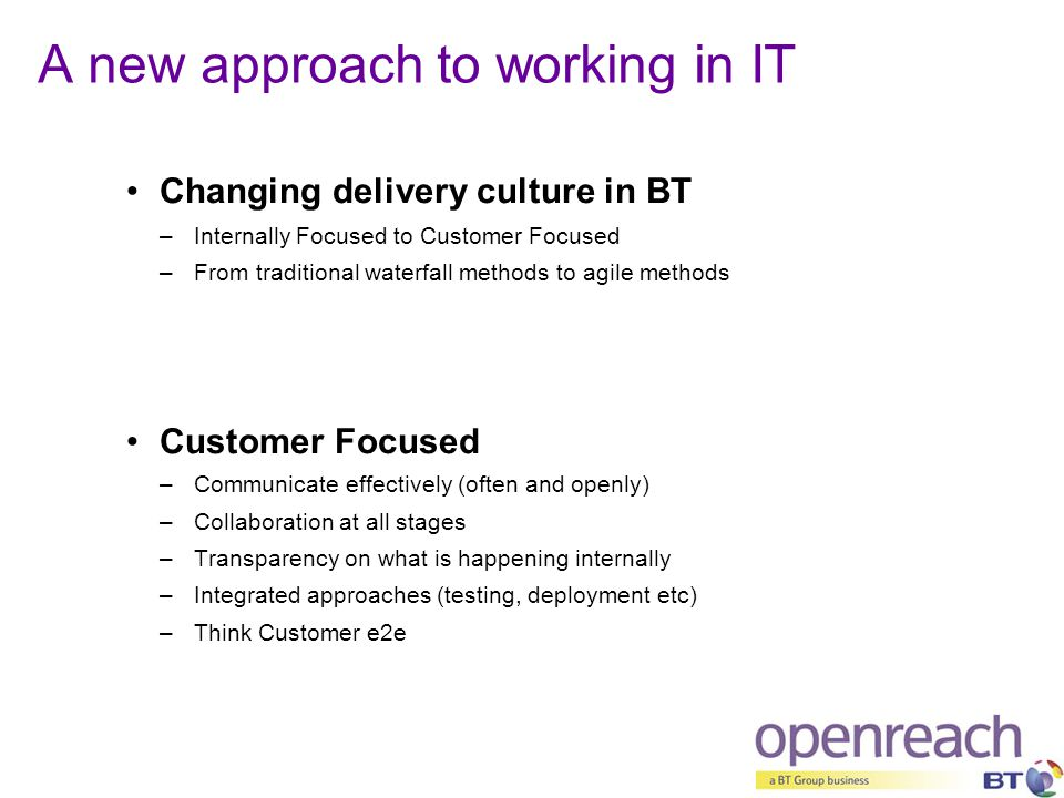 A new approach to working in IT Changing delivery culture in BT –Internally Focused to Customer Focused –From traditional waterfall methods to agile m