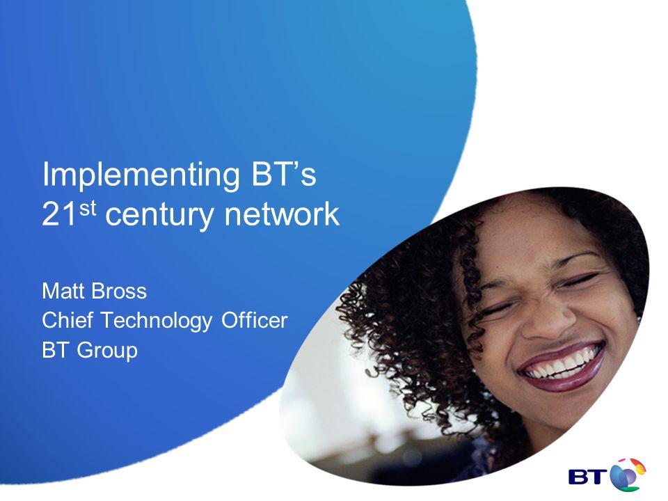 Implementing BT's 21 st century network Matt Bross Chief Technology Officer BT Group