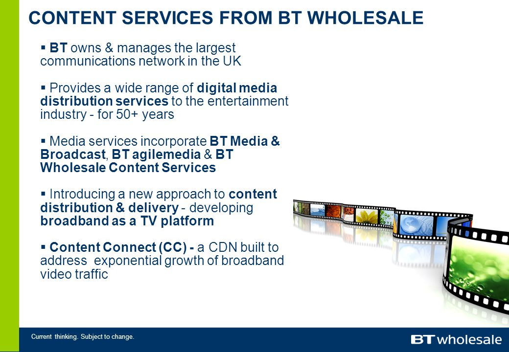 Current thinking. Subject to change. CONTENT SERVICES FROM BT WHOLESALE  BT owns & manages the largest communications network in the UK  Provides a