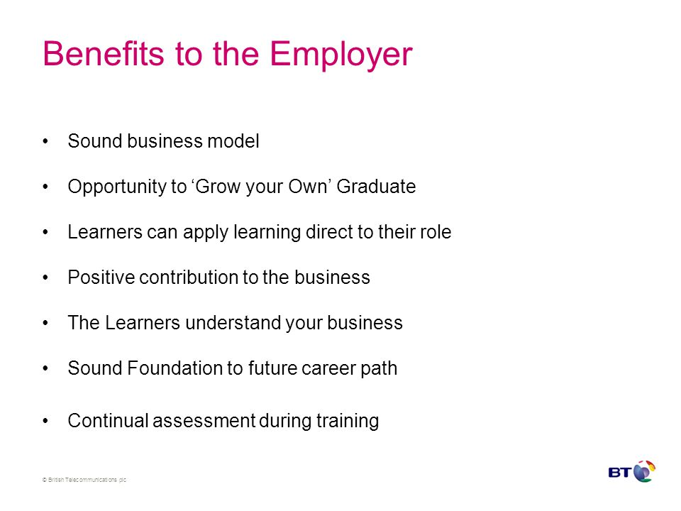 © British Telecommunications plc Benefits to the Employer Sound business model Opportunity to 'Grow your Own' Graduate Learners can apply learning dir