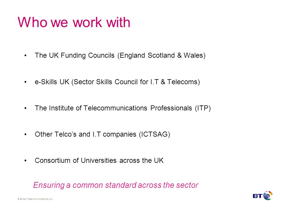 © British Telecommunications plc Who we work with The UK Funding Councils (England Scotland & Wales) e-Skills UK (Sector Skills Council for I.T & Telecoms) The Institute of Telecommunications Professionals (ITP) Other Telco's and I.T companies (ICTSAG) Consortium of Universities across the UK Ensuring a common standard across the sector