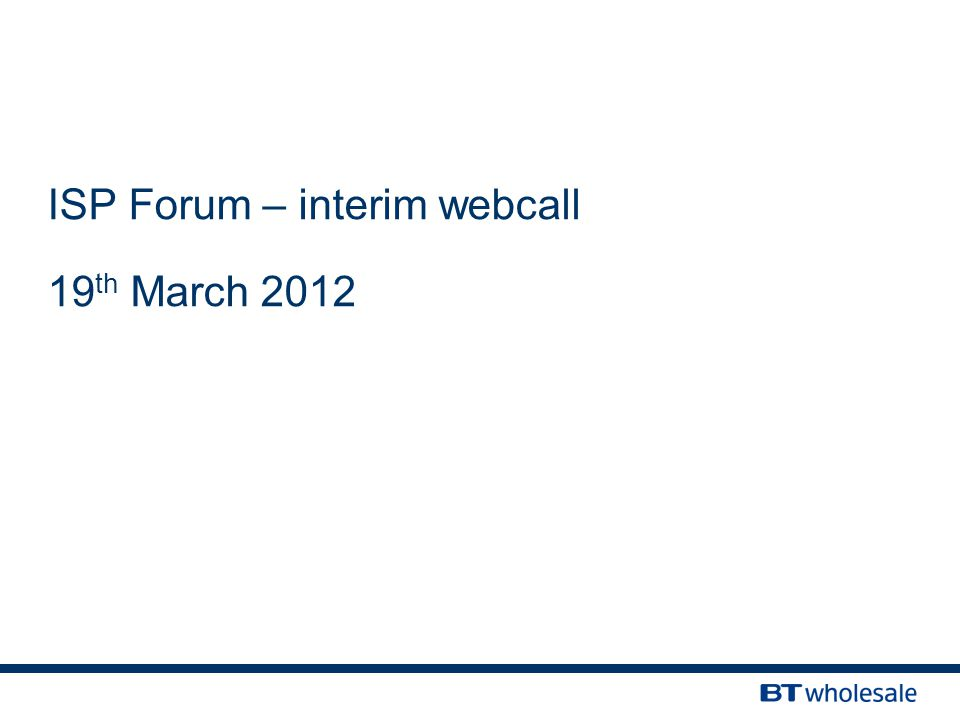 ISP Forum – interim webcall 19 th March 2012