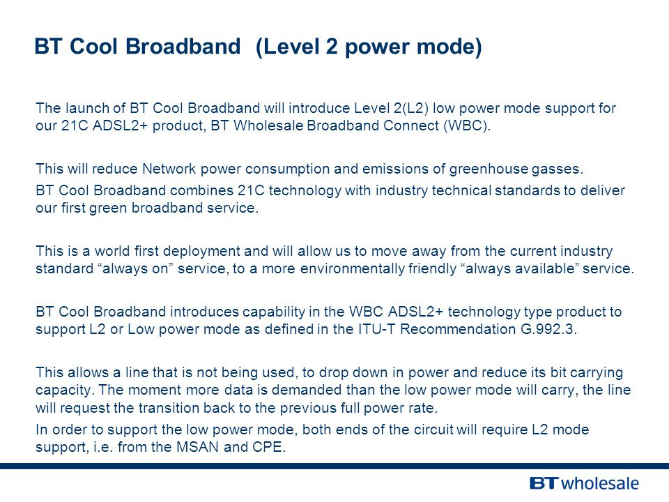 The launch of BT Cool Broadband will introduce Level 2(L2) low power mode support for our 21C ADSL2+ product, BT Wholesale Broadband Connect (WBC).
