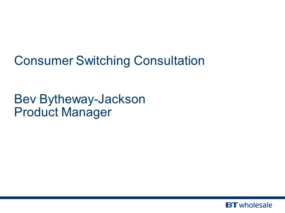Consumer Switching Consultation Bev Bytheway-Jackson Product Manager