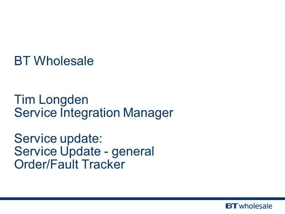 BT Wholesale Tim Longden Service Integration Manager Service update: Service Update - general Order/Fault Tracker