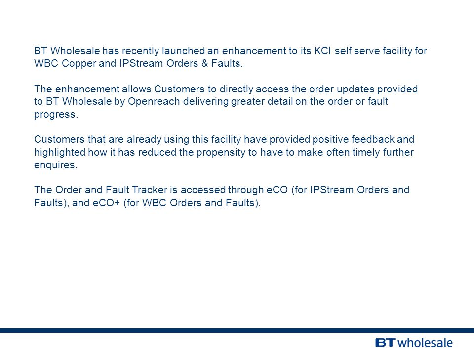 BT Wholesale has recently launched an enhancement to its KCI self serve facility for WBC Copper and IPStream Orders & Faults.