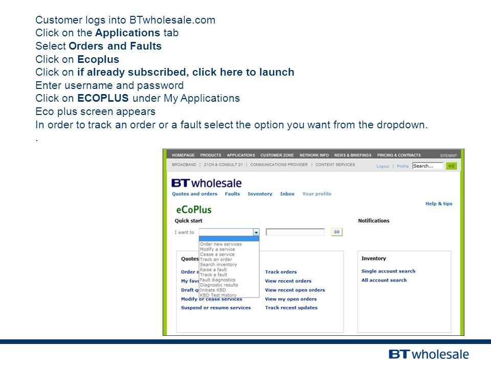 Customer logs into BTwholesale.com Click on the Applications tab Select Orders and Faults Click on Ecoplus Click on if already subscribed, click here to launch Enter username and password Click on ECOPLUS under My Applications Eco plus screen appears In order to track an order or a fault select the option you want from the dropdown..
