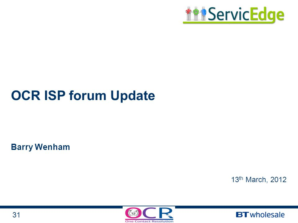 31 Making BT Wholesale a great place to work OCR ISP forum Update Barry Wenham 13 th March, 2012
