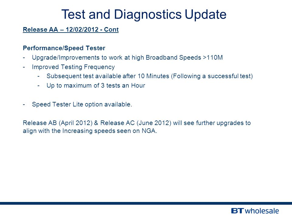 Release AA – 12/02/2012 - Cont Performance/Speed Tester -Upgrade/Improvements to work at high Broadband Speeds >110M -Improved Testing Frequency -Subsequent test available after 10 Minutes (Following a successful test) -Up to maximum of 3 tests an Hour -Speed Tester Lite option available.