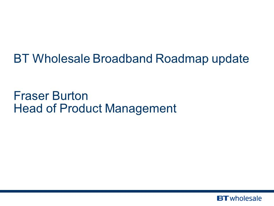 BT Wholesale Broadband Roadmap update Fraser Burton Head of Product Management