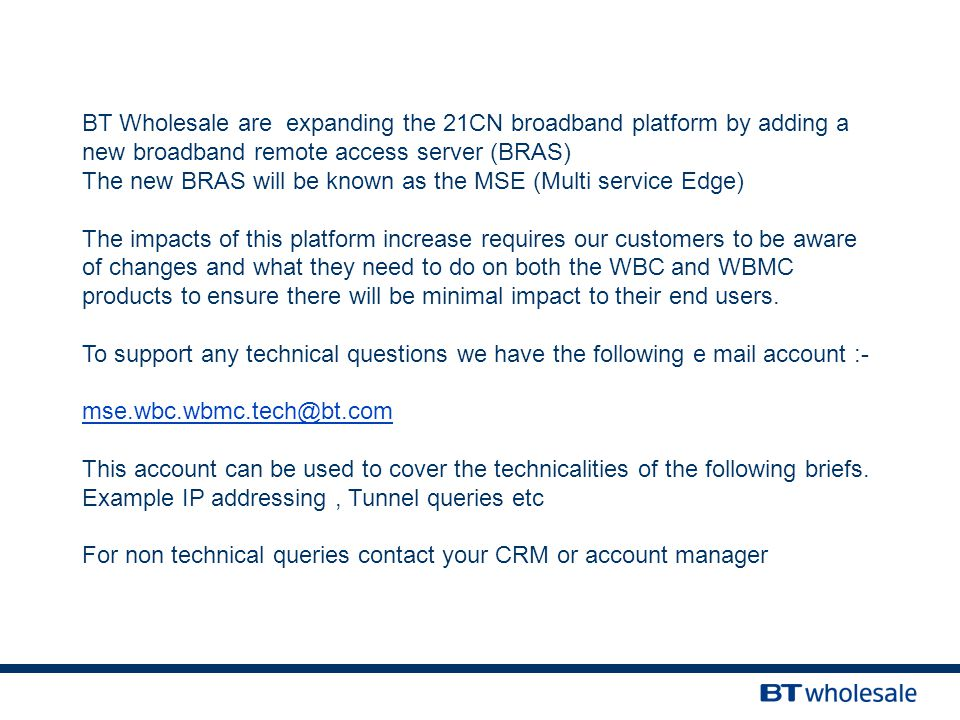BT Wholesale are expanding the 21CN broadband platform by adding a new broadband remote access server (BRAS) The new BRAS will be known as the MSE (Multi service Edge) The impacts of this platform increase requires our customers to be aware of changes and what they need to do on both the WBC and WBMC products to ensure there will be minimal impact to their end users.