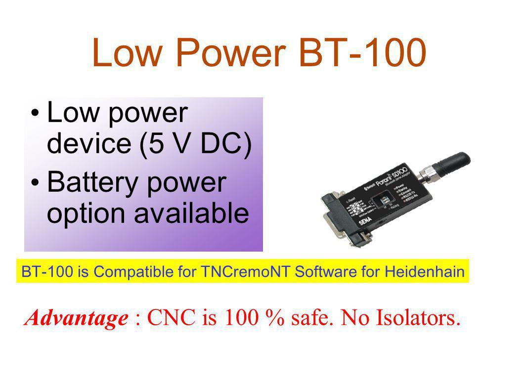 Low Power BT-100 Low power device (5 V DC) Battery power option available Advantage : CNC is 100 % safe. No Isolators. BT-100 is Compatible for TNCrem