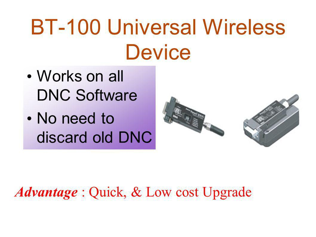 BT-100 Universal Wireless Device Works on all DNC Software No need to discard old DNC Advantage : Quick, & Low cost Upgrade