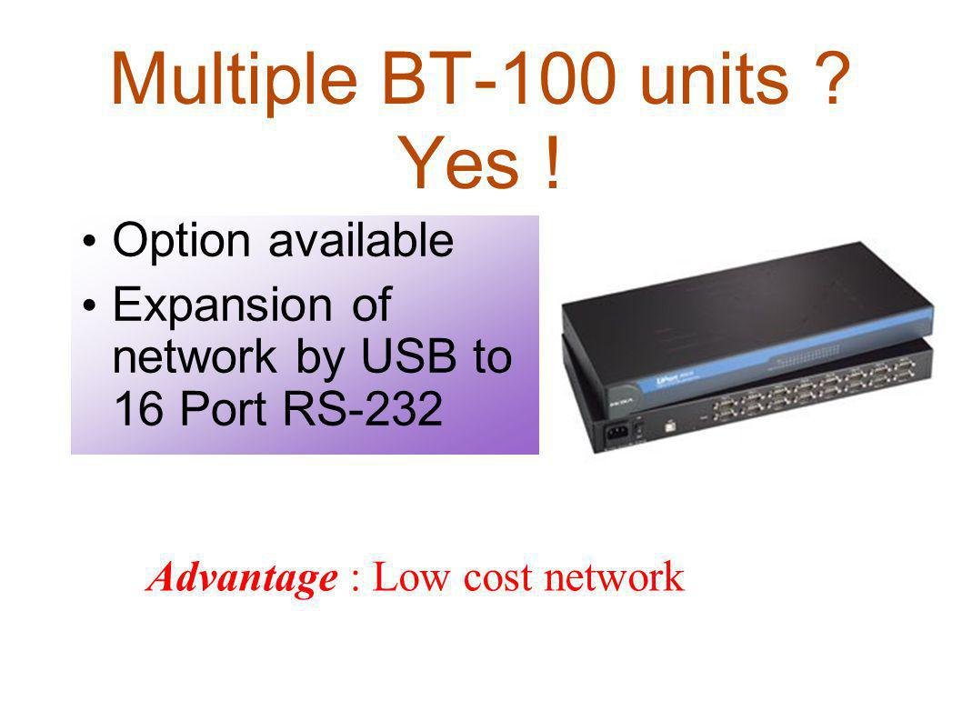 Multiple BT-100 units ? Yes ! Option available Expansion of network by USB to 16 Port RS-232 Advantage : Low cost network