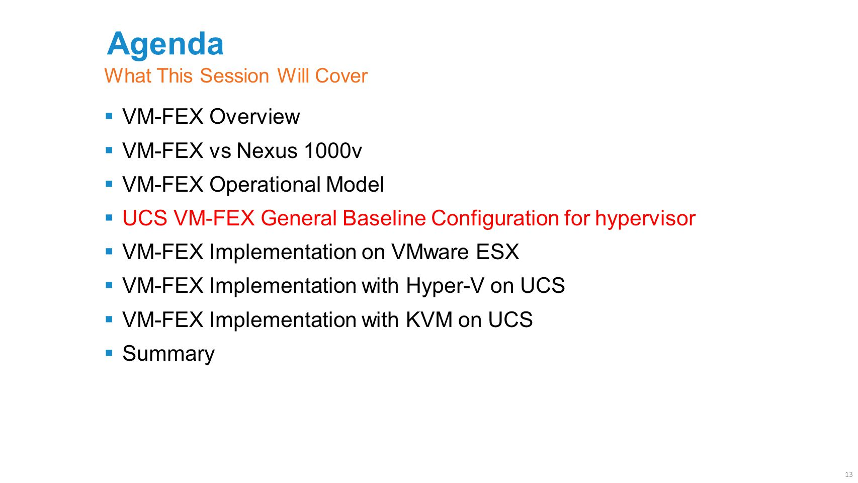 Agenda  VM-FEX Overview  VM-FEX vs Nexus 1000v  VM-FEX Operational Model  UCS VM-FEX General Baseline Configuration for hypervisor  VM-FEX Implementation on VMware ESX  VM-FEX Implementation with Hyper-V on UCS  VM-FEX Implementation with KVM on UCS  Summary What This Session Will Cover 13