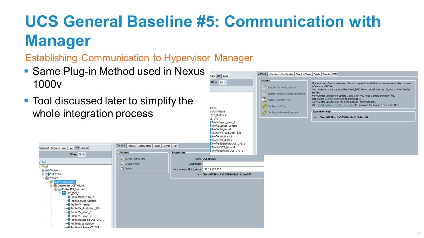 UCS General Baseline #5: Communication with Manager  Same Plug-in Method used in Nexus 1000v  Tool discussed later to simplify the whole integration