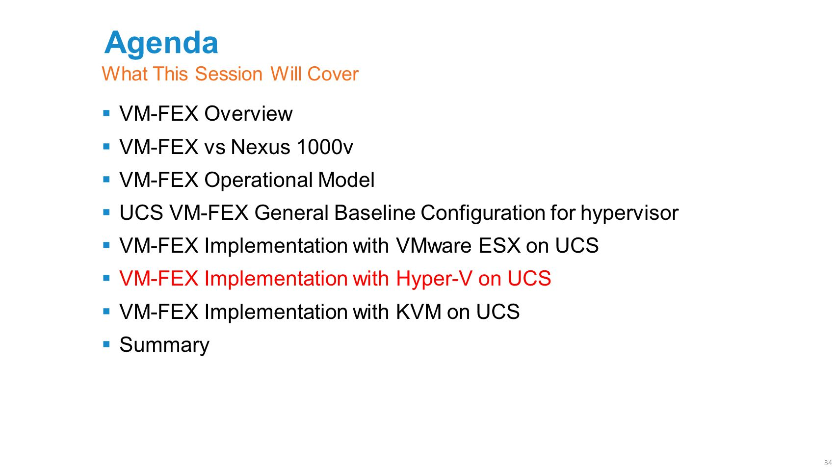 Agenda  VM-FEX Overview  VM-FEX vs Nexus 1000v  VM-FEX Operational Model  UCS VM-FEX General Baseline Configuration for hypervisor  VM-FEX Implementation with VMware ESX on UCS  VM-FEX Implementation with Hyper-V on UCS  VM-FEX Implementation with KVM on UCS  Summary What This Session Will Cover 34
