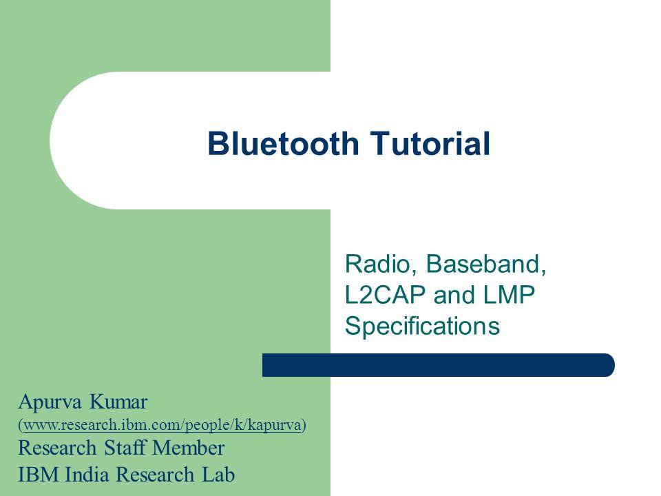 Bluetooth Tutorial Radio, Baseband, L2CAP and LMP Specifications Apurva Kumar (www.research.ibm.com/people/k/kapurva) Research Staff Member IBM India