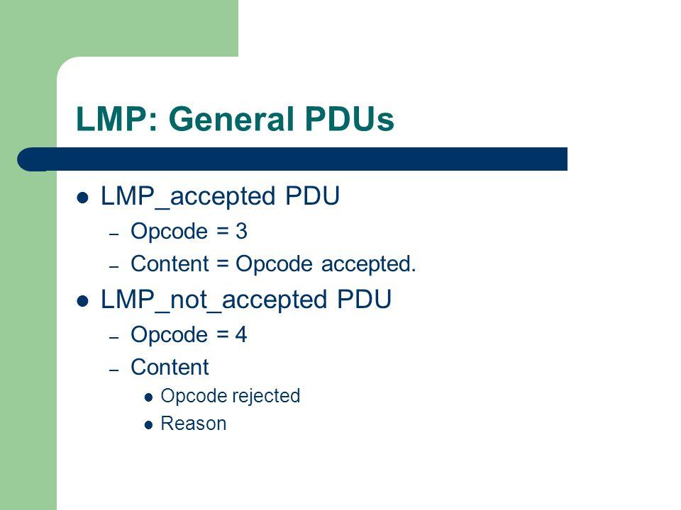 LMP: General PDUs LMP_accepted PDU – Opcode = 3 – Content = Opcode accepted. LMP_not_accepted PDU – Opcode = 4 – Content Opcode rejected Reason