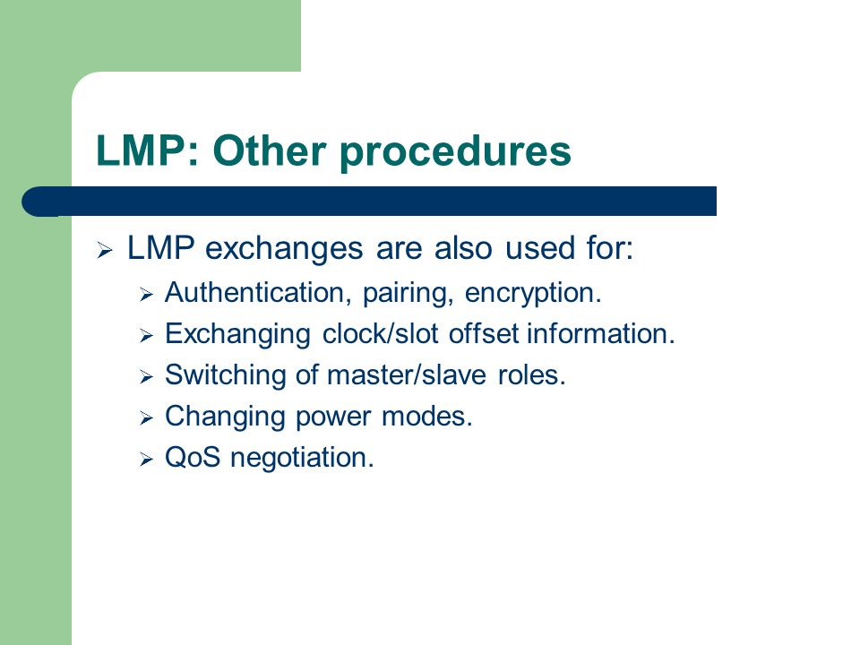 LMP: Other procedures  LMP exchanges are also used for:  Authentication, pairing, encryption.  Exchanging clock/slot offset information.  Switchin