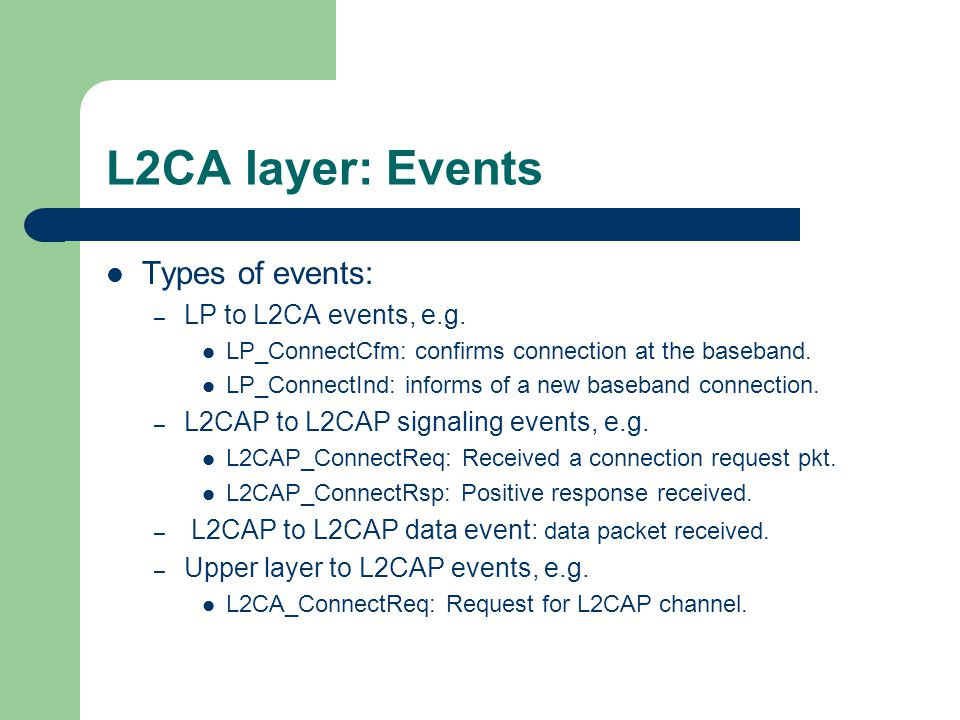 L2CA layer: Events Types of events: – LP to L2CA events, e.g. LP_ConnectCfm: confirms connection at the baseband. LP_ConnectInd: informs of a new base